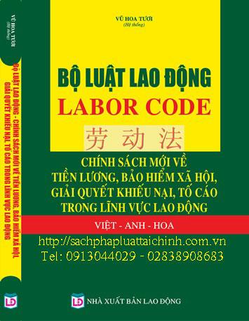 Bộ luật lao động - LABOR CODE - Chính sách mới về tiền lương, bảo hiểm xã hội, giải quyết khiếu nại, tố cáo trong lĩnh vực lao động ( Việt - Anh - Hoa )