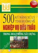 500 KỸ NĂNG XỬ LÝ TÌNH HUỐNG VỀ NGHIỆP VỤ ĐẤU THẦU TRONG HOẠT ĐỘNG XÂY DỰNG