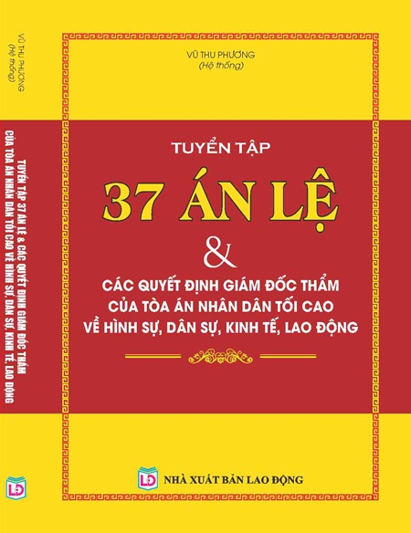 TUYỂN TẬP 37 ÁN LỆ & CÁC QUYẾT ĐỊNH GIÁM ĐỐC THẨM CỦA TÒA ÁN NHÂN DÂN TỐI CAO VỀ HÌNH SỰ, DÂN SỰ, KINH TẾ, LAO ĐỘNG