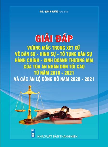 Giải đáp vướng mắc trong xét xử về Dân sự, Hình sự, Tố tụng dân sự Hành chính, Kinh doanh thương mại của Tòa án nhân dân tối cao từ năm 2016 - 2021 và các Án lệ được công bố năm 2020 - 2021